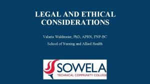 LEGAL AND ETHICAL CONSIDERATIONS Valarie Waldmeier Ph D