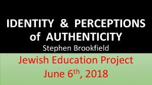 IDENTITY PERCEPTIONS of AUTHENTICITY Stephen Brookfield Jewish Education