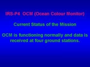 IRSP 4 OCM Ocean Colour Monitor Current Status