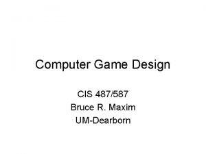 Computer Game Design CIS 487587 Bruce R Maxim