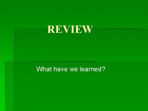 REVIEW What have we learned REVIEW v I