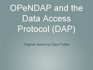 OPe NDAP and the Data Access Protocol DAP