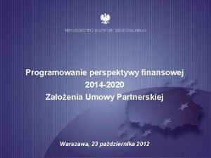 Programowanie perspektywy finansowej 2014 2020 Zaoenia Umowy Partnerskiej