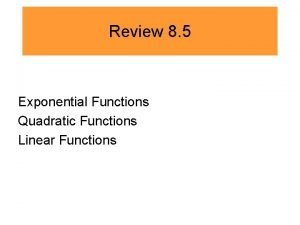 Review 8 5 Exponential Functions Quadratic Functions Linear