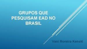 GRUPOS QUE PESQUISAM EAD NO BRASIL Vani Moreira