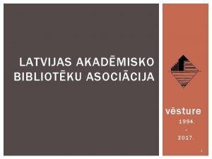 LATVIJAS AKADMISKO BIBLIOTKU ASOCICIJA vsture 1994 2017 1