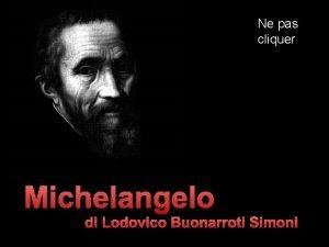 Ne pas cliquer Michelangelo di Lodovico Buonarroti Simoni
