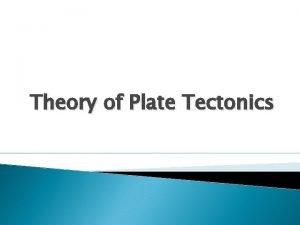 Theory of Plate Tectonics Theory of Plate Tectonics