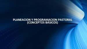 PLANEACION Y PROGRAMACION PASTORAL CONCEPTOS BSICOS CONCEPTOS BASICOS