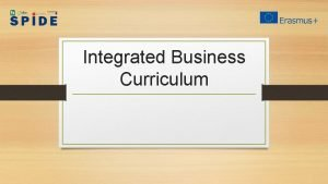 Integrated Business Curriculum Main objectives Main goal is