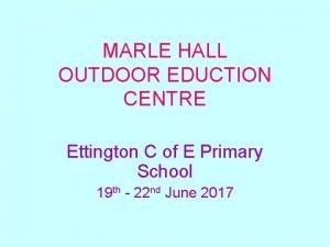 MARLE HALL OUTDOOR EDUCTION CENTRE Ettington C of