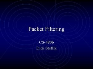 Packet Filtering CS480 b Dick Steflik Stateless Packet