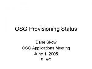 OSG Provisioning Status Dane Skow OSG Applications Meeting