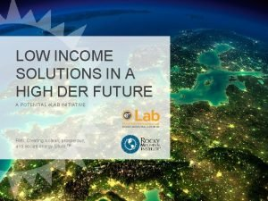 LOW INCOME SOLUTIONS IN A HIGH DER FUTURE
