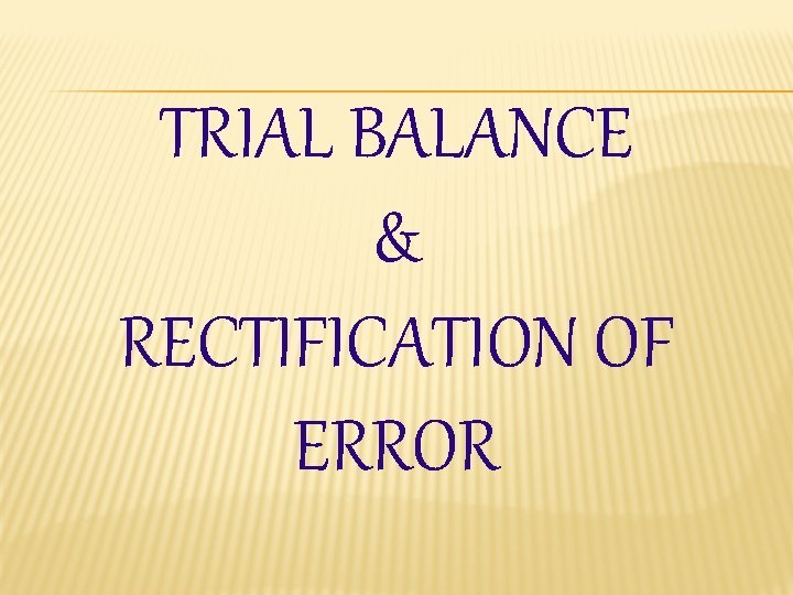TRIAL BALANCE RECTIFICATION OF ERROR TRIAL BALANCE TRIAL
