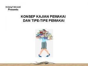 Endang Fatmawati Presents KONSEP KAJIAN PEMAKAI DAN TIPETIPE