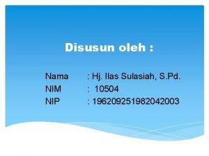 Disusun oleh Nama NIM NIP Hj Ilas Sulasiah