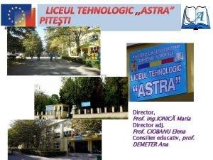 LICEUL TEHNOLOGIC ASTRA PITETI Director Prof ing IONIC