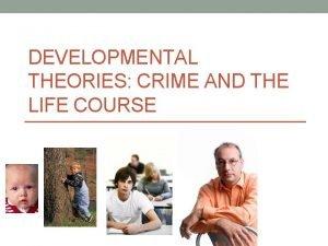 DEVELOPMENTAL THEORIES CRIME AND THE LIFE COURSE Developmental