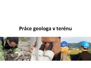 Prce geologa v ternu Jakou prci vykonv geolog