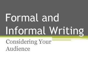 Formal and Informal Writing Considering Your Audience Informal