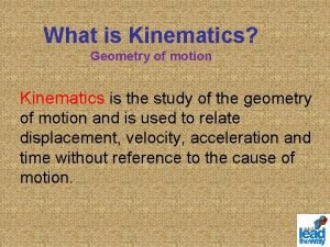 What is Kinematics Geometry of motion Kinematics is