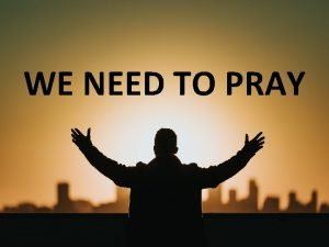 WE NEED TO PRAY POWER OF PRAYER The