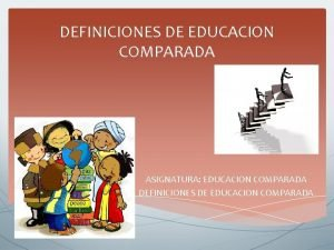 DEFINICIONES DE EDUCACION COMPARADA ASIGNATURA EDUCACION COMPARADA DEFINICIONES