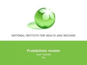 Probabilistic models Jouni Tuomisto THL Outline Deterministic models
