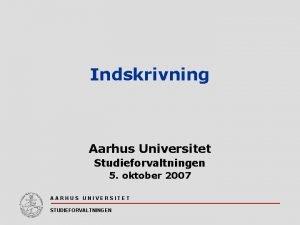 Indskrivning Aarhus Universitet Studieforvaltningen 5 oktober 2007 AARHUS