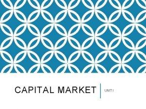 CAPITAL MARKET UNIT I A FINANCIAL MARKET The