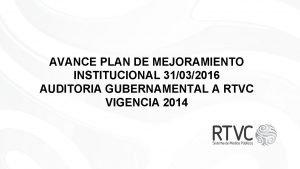 AVANCE PLAN DE MEJORAMIENTO INSTITUCIONAL 31032016 AUDITORIA GUBERNAMENTAL