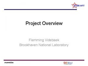 Project Overview Flemming Videbaek Brookhaven National Laboratory Overview