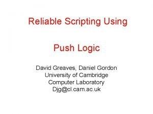 Reliable Scripting Using Push Logic David Greaves Daniel