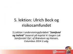 5 lektion Ulrich Beck og risikosamfundet 5 Lektion