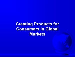Creating Products for Consumers in Global Markets Developing