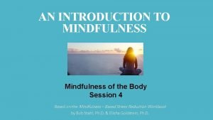 AN INTRODUCTION TO MINDFULNESS Mindfulness of the Body