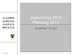 Jaarverslag 2012 Planning 2013 Jeugdraad 16 april 2013
