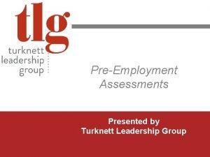 PreEmployment Assessments Presented by Turknett Leadership Group www
