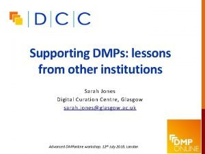 Supporting DMPs lessons from other institutions Sarah Jones