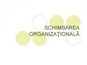 SCHIMBAREA ORGANIZAIONAL Conceptul de schimbare organizaional l l
