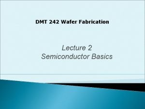 DMT 242 Wafer Fabrication Lecture 2 Semiconductor Basics