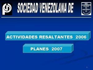 ACTIVIDADES RESALTANTES 2006 PLANES 2007 1 ACTIVIDADES RESALTANTES