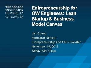 Entrepreneurship for GW Engineers Lean Startup Business Model