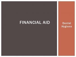 FINANCIAL AID Dental Hygiene APPLYING FOR FINANCIAL AID