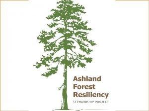 ASHLAND FOREST RESILIENCY STEWARDSHIP PROJECT Siskiyou Mountains Ranger