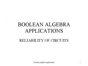 BOOLEAN ALGEBRA APPLICATIONS RELIABILITY OF CIRCUITS Boolean Algebra