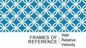 With FRAMES OF Relative REFERENCE Velocity FRAMES OF