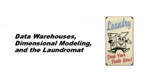 Data Warehouses Dimensional Modeling and the Laundromat The