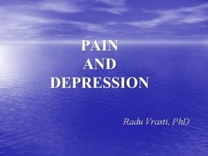 PAIN AND DEPRESSION Radu Vrasti Ph D Pain